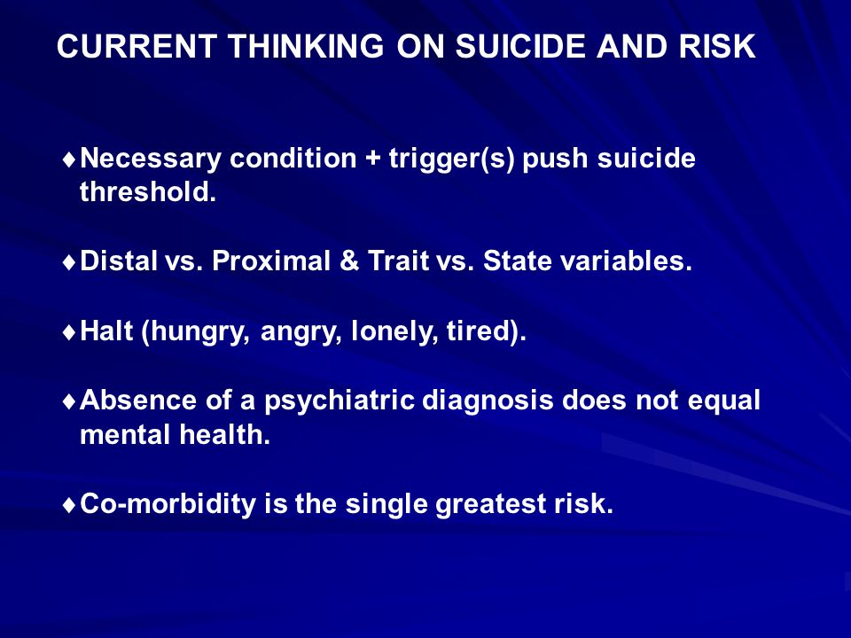 CURRENT THINKING ON SUICIDE AND RISK  Necessary condition + trigger(s) push suicide threshold.  Distal vs. Proximal & Trait vs. State variables.  H