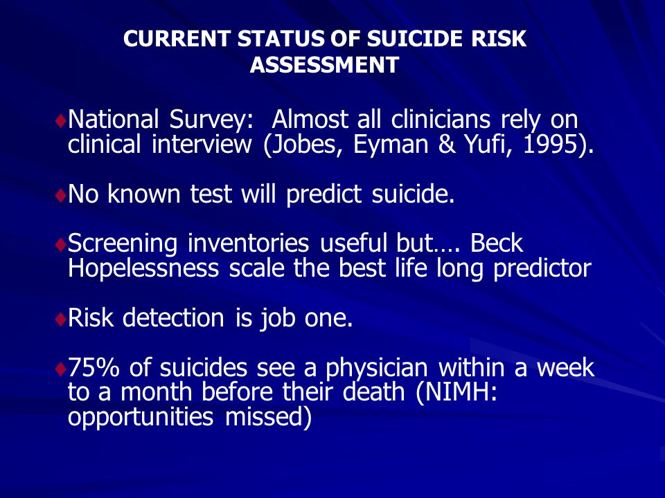 CURRENT STATUS OF SUICIDE RISK ASSESSMENT  National Survey: Almost all clinicians rely on clinical interview (Jobes, Eyman & Yufi, 1995).  No known