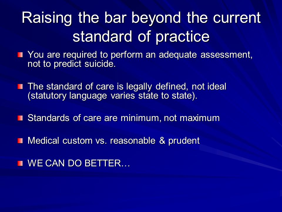 Raising the bar beyond the current standard of practice You are required to perform an adequate assessment, not to predict suicide. The standard of ca