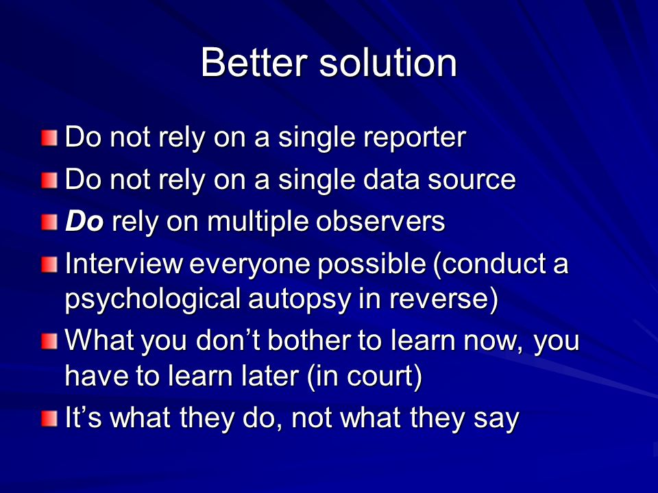 Better solution Do not rely on a single reporter Do not rely on a single data source Do rely on multiple observers Interview everyone possible (conduc