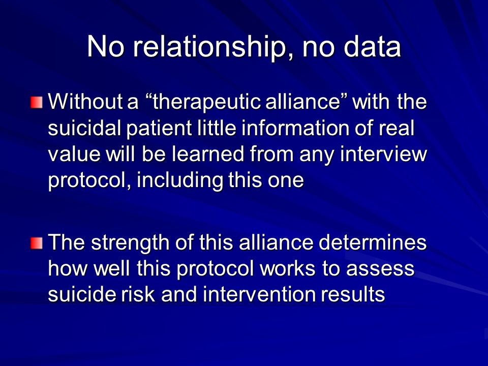 "No relationship, no data Without a ""therapeutic alliance"" with the suicidal patient little information of real value will be learned from any intervie"
