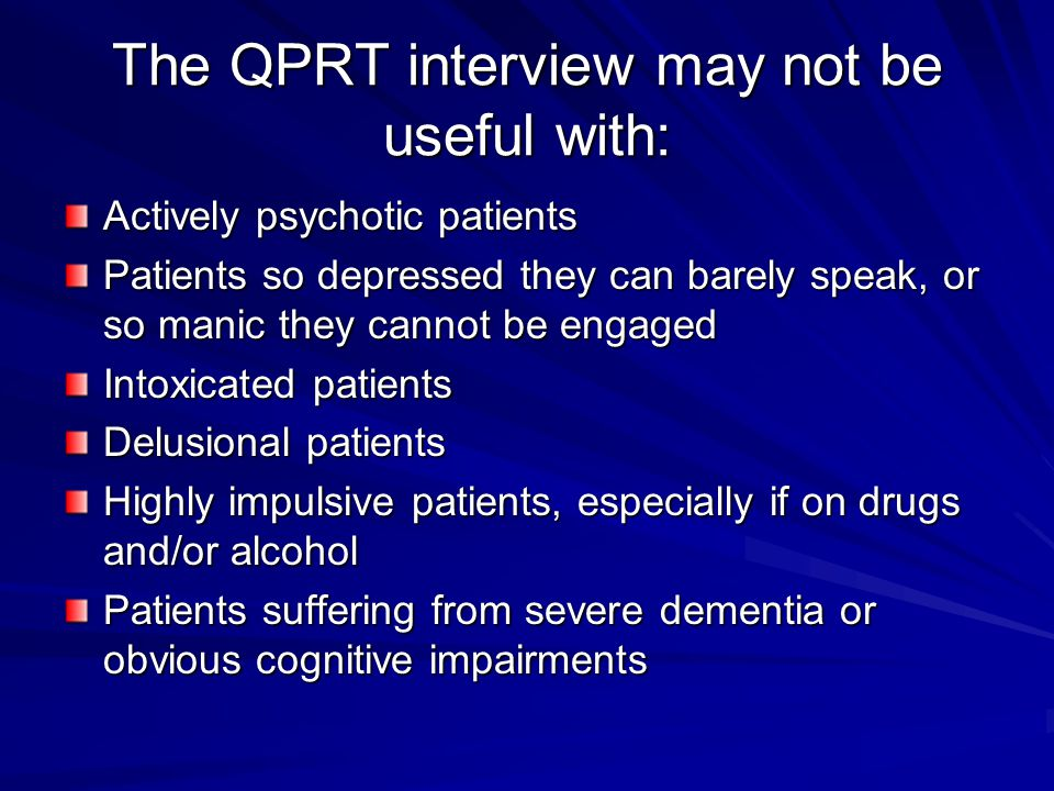 The QPRT interview may not be useful with: Actively psychotic patients Patients so depressed they can barely speak, or so manic they cannot be engaged