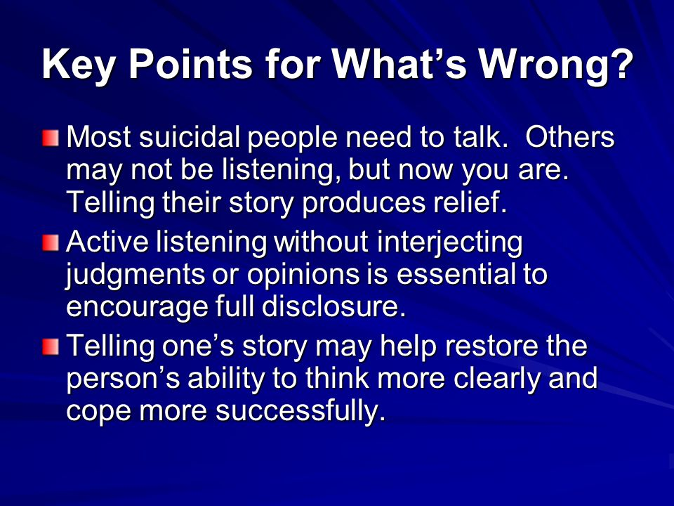 Key Points for What's Wrong? Most suicidal people need to talk. Others may not be listening, but now you are. Telling their story produces relief. Act