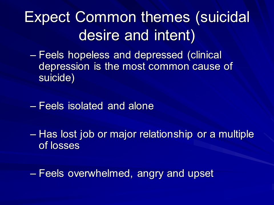 Expect Common themes (suicidal desire and intent) –Feels hopeless and depressed (clinical depression is the most common cause of suicide) –Feels isola