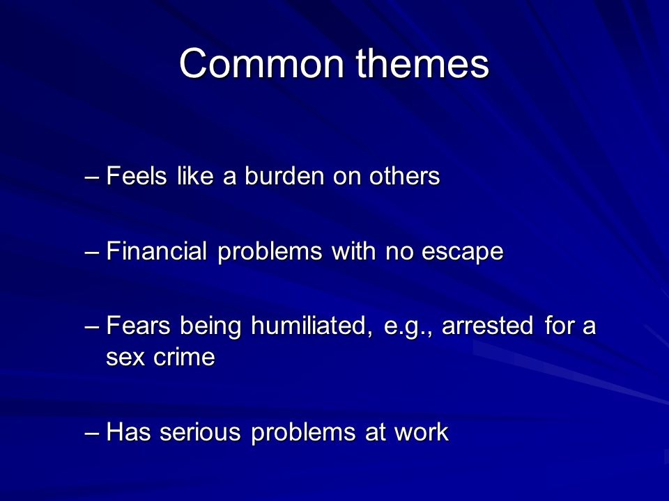 Common themes –Feels like a burden on others –Financial problems with no escape –Fears being humiliated, e.g., arrested for a sex crime –Has serious p