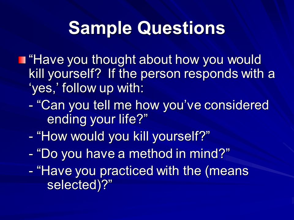 "Sample Questions ""Have you thought about how you would kill yourself? If the person responds with a 'yes,' follow up with: - ""Can you tell me how you'"