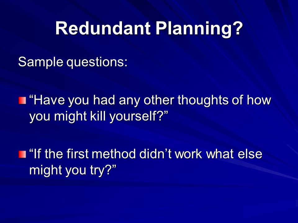 "Redundant Planning? Sample questions: ""Have you had any other thoughts of how you might kill yourself?"" ""If the first method didn't work what else mig"
