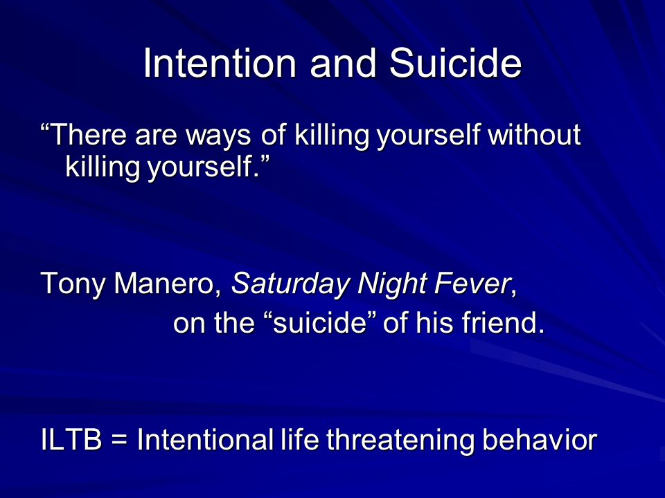 "Intention and Suicide ""There are ways of killing yourself without killing yourself."" Tony Manero, Saturday Night Fever, on the ""suicide"" of his friend"