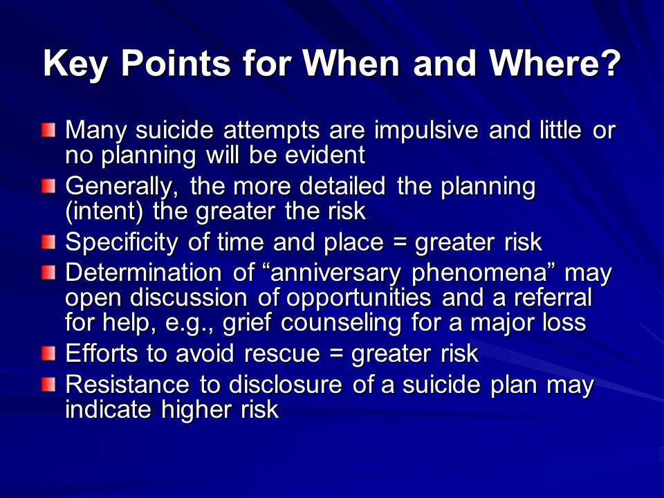 Key Points for When and Where? Many suicide attempts are impulsive and little or no planning will be evident Generally, the more detailed the planning