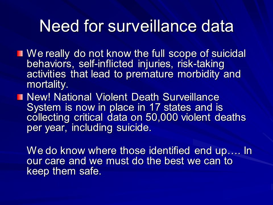 Need for surveillance data We really do not know the full scope of suicidal behaviors, self-inflicted injuries, risk-taking activities that lead to pr