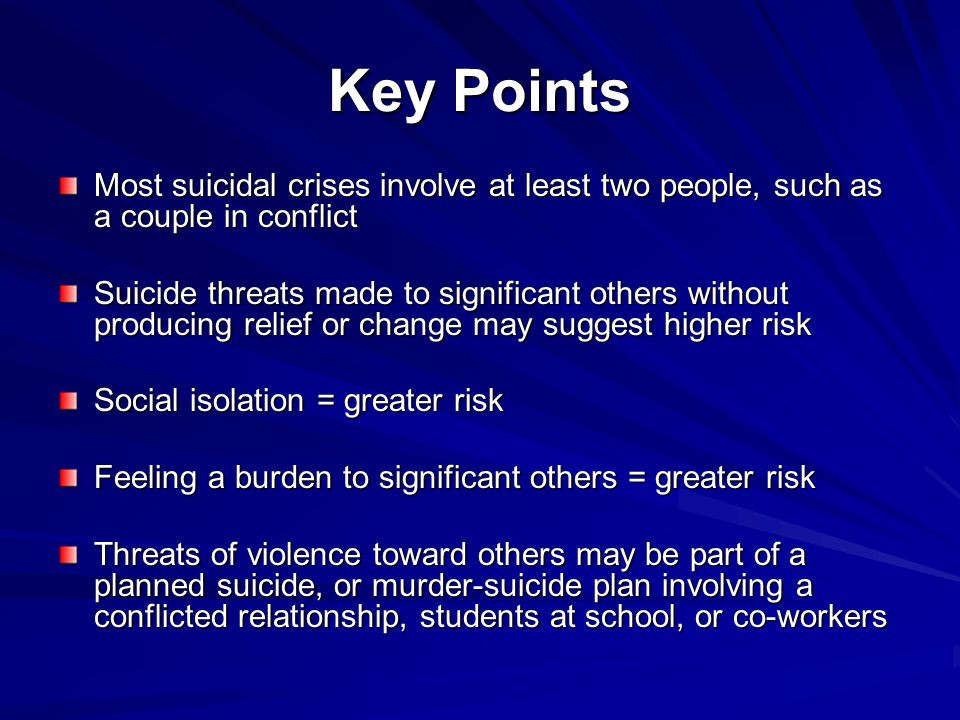 Key Points Most suicidal crises involve at least two people, such as a couple in conflict Suicide threats made to significant others without producing