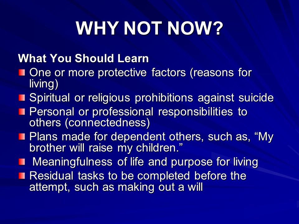 WHY NOT NOW? What You Should Learn One or more protective factors (reasons for living) Spiritual or religious prohibitions against suicide Personal or