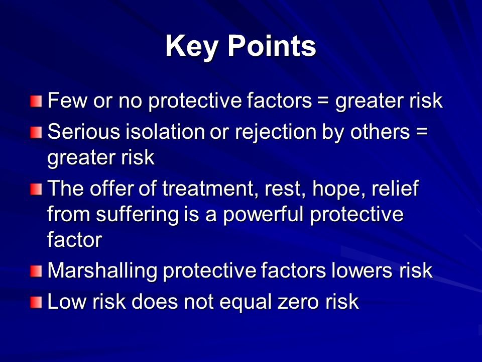 Key Points Few or no protective factors = greater risk Serious isolation or rejection by others = greater risk The offer of treatment, rest, hope, rel