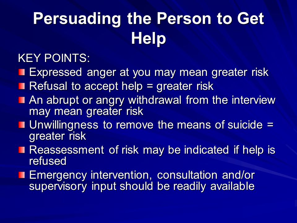 Persuading the Person to Get Help KEY POINTS: Expressed anger at you may mean greater risk Refusal to accept help = greater risk An abrupt or angry wi