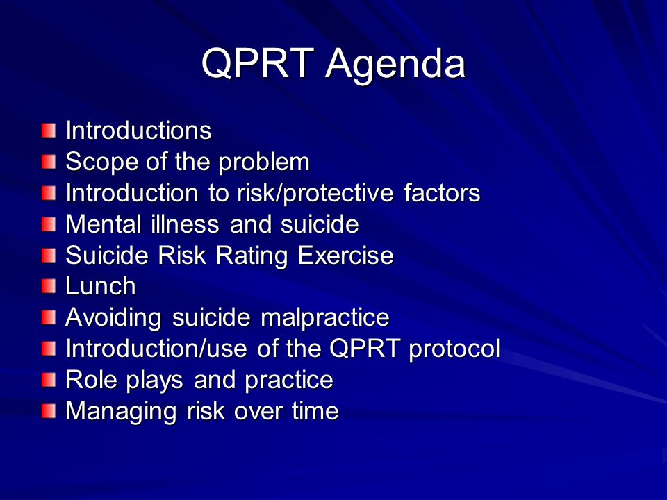 QPRT Agenda Introductions Scope of the problem Introduction to risk/protective factors Mental illness and suicide Suicide Risk Rating Exercise Lunch A