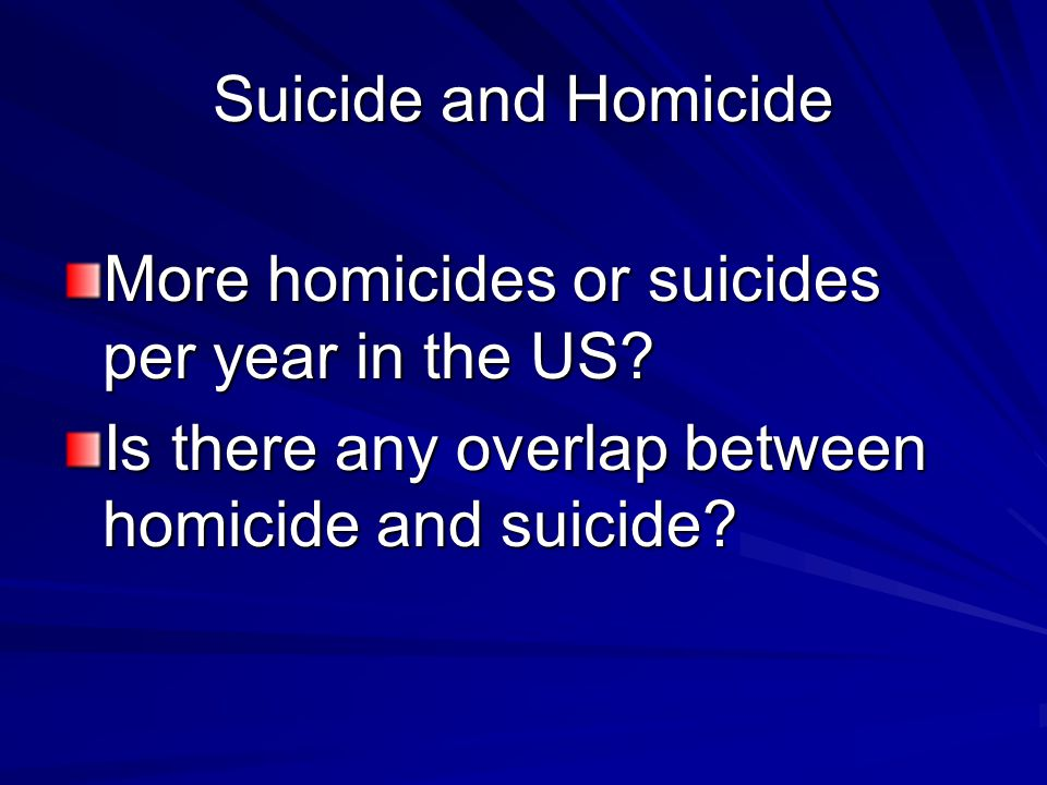 Suicide and Homicide More homicides or suicides per year in the US? Is there any overlap between homicide and suicide?