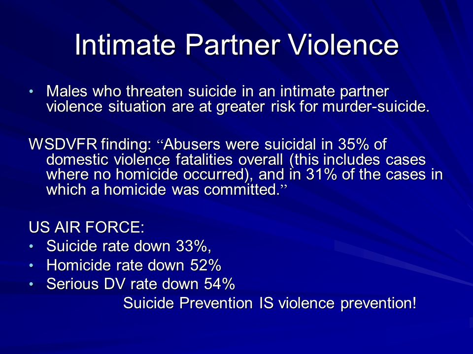 Intimate Partner Violence Males who threaten suicide in an intimate partner violence situation are at greater risk for murder-suicide. Males who threa