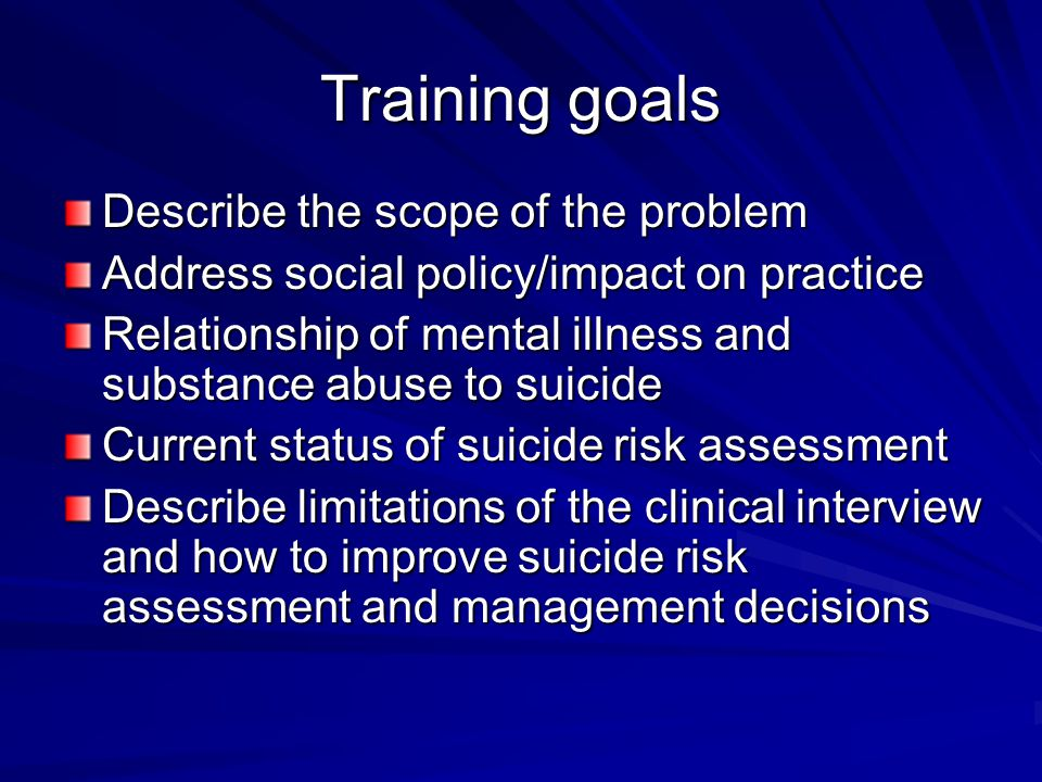 Training goals Describe the scope of the problem Address social policy/impact on practice Relationship of mental illness and substance abuse to suicid