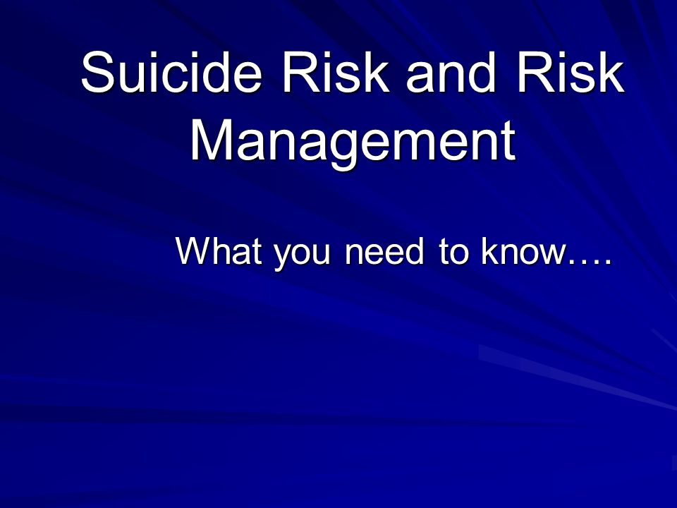 Suicide Risk and Risk Management What you need to know….
