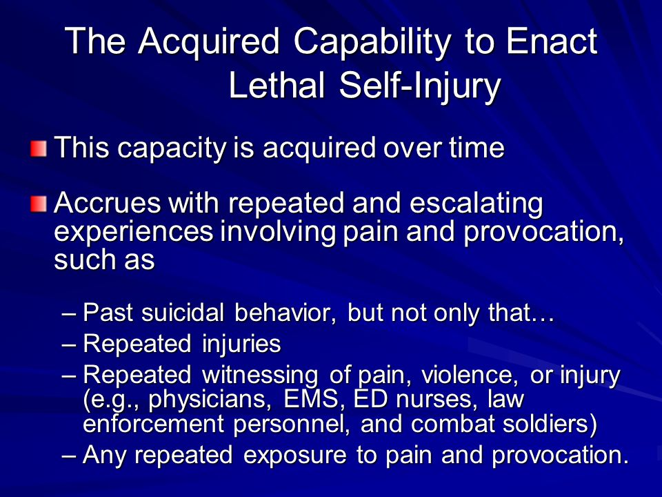 The Acquired Capability to Enact Lethal Self-Injury This capacity is acquired over time Accrues with repeated and escalating experiences involving pai