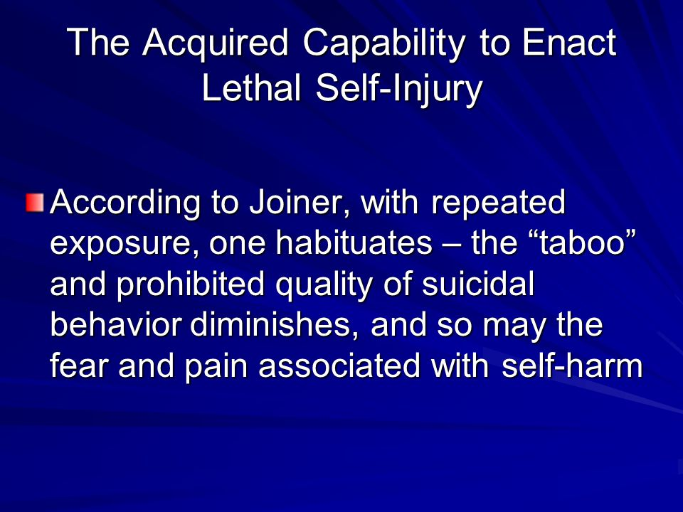 "The Acquired Capability to Enact Lethal Self-Injury According to Joiner, with repeated exposure, one habituates – the ""taboo"" and prohibited quality o"