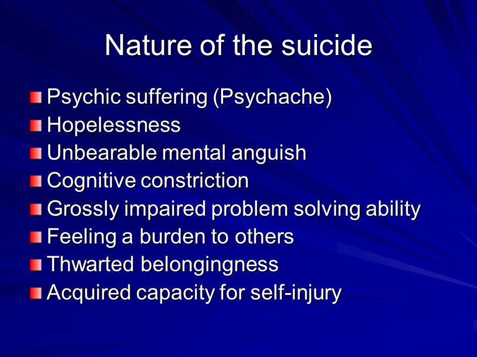 Nature of the suicide Psychic suffering (Psychache) Hopelessness Unbearable mental anguish Cognitive constriction Grossly impaired problem solving abi