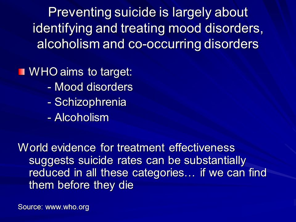 Preventing suicide is largely about identifying and treating mood disorders, alcoholism and co-occurring disorders WHO aims to target: - Mood disorder