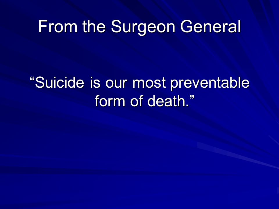 Facts you need to know… Suicide risk rises with age for white males, not for men of color Responsibility for one or more children is a powerful protective factor against suicide in women (Sweden) Contact with a healthcare provider does not confer protection….