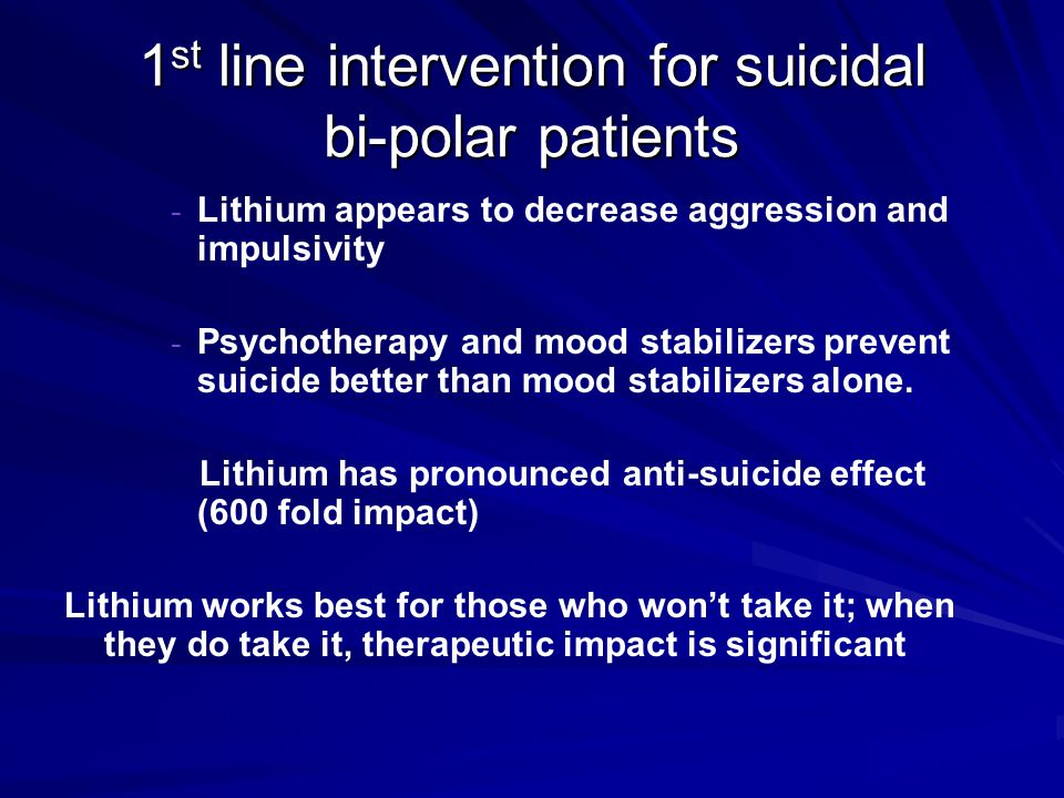 1 st line intervention for suicidal bi-polar patients - - Lithium appears to decrease aggression and impulsivity - - Psychotherapy and mood stabilizer