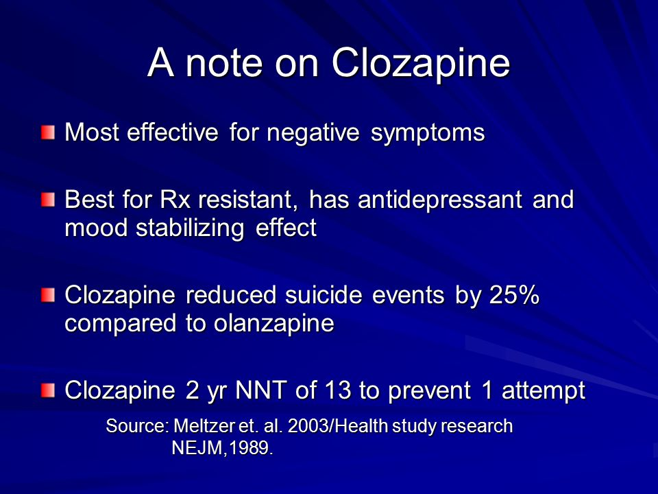 A note on Clozapine Most effective for negative symptoms Best for Rx resistant, has antidepressant and mood stabilizing effect Clozapine reduced suici