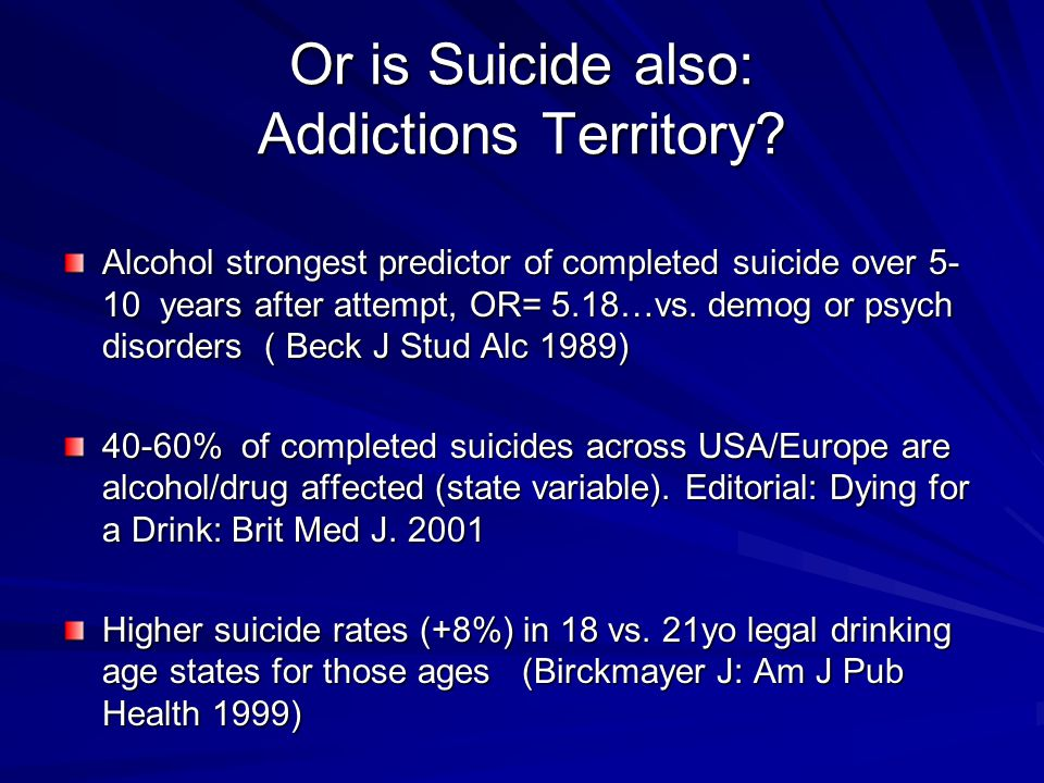 Or is Suicide also: Addictions Territory? Alcohol strongest predictor of completed suicide over 5- 10 years after attempt, OR= 5.18…vs. demog or psych