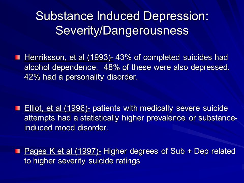 Substance Induced Depression: Severity/Dangerousness Henriksson, et al (1993)- 43% of completed suicides had alcohol dependence. 48% of these were als