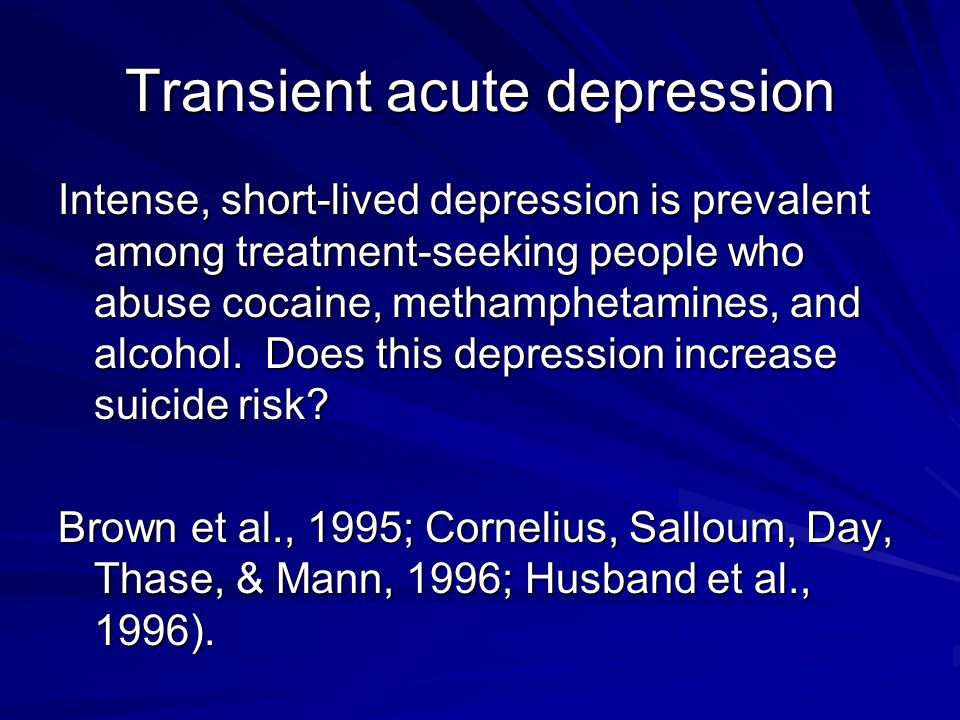 Transient acute depression Intense, short-lived depression is prevalent among treatment-seeking people who abuse cocaine, methamphetamines, and alcoho