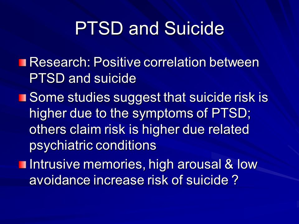 PTSD and Suicide Research: Positive correlation between PTSD and suicide Some studies suggest that suicide risk is higher due to the symptoms of PTSD;