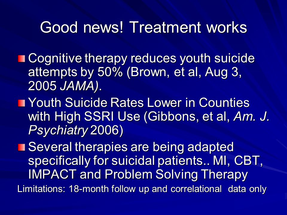 Good news! Treatment works Cognitive therapy reduces youth suicide attempts by 50% (Brown, et al, Aug 3, 2005 JAMA). Youth Suicide Rates Lower in Coun