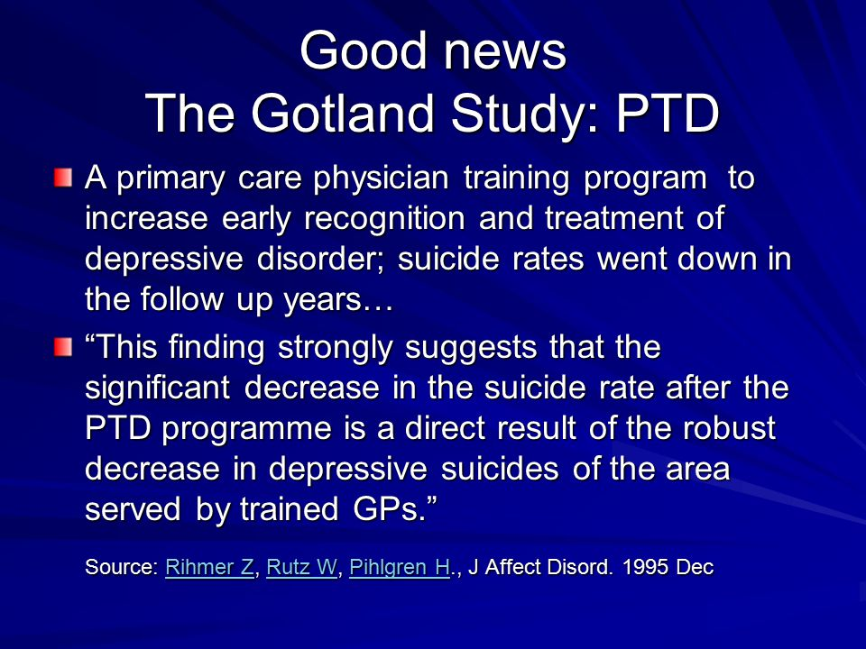 Good news The Gotland Study: PTD A primary care physician training program to increase early recognition and treatment of depressive disorder; suicide