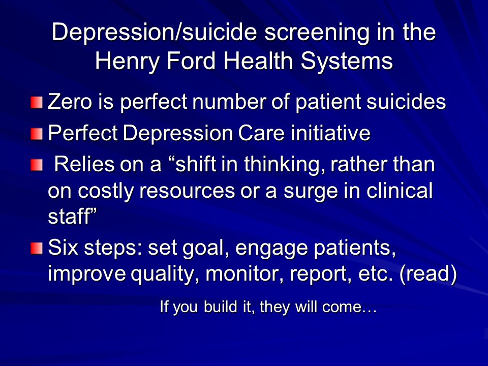 Depression/suicide screening in the Henry Ford Health Systems Zero is perfect number of patient suicides Perfect Depression Care initiative Relies on