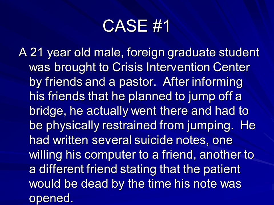 CASE #1 A 21 year old male, foreign graduate student was brought to Crisis Intervention Center by friends and a pastor. After informing his friends th