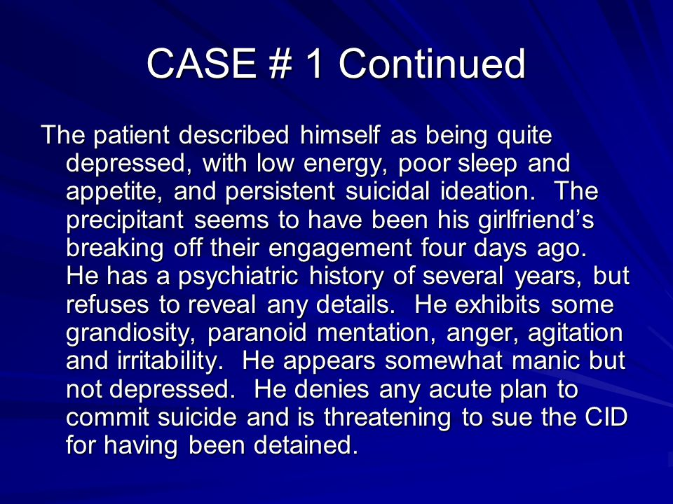 CASE # 1 Continued The patient described himself as being quite depressed, with low energy, poor sleep and appetite, and persistent suicidal ideation.