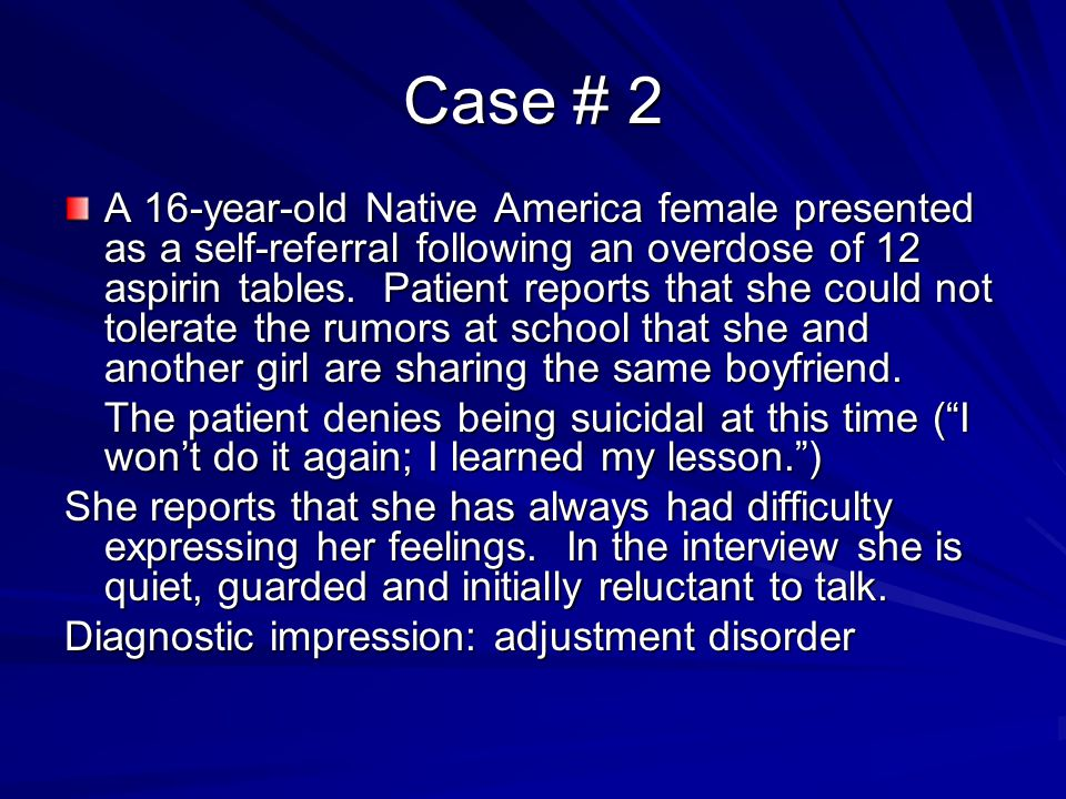 Case # 2 A 16-year-old Native America female presented as a self-referral following an overdose of 12 aspirin tables. Patient reports that she could n