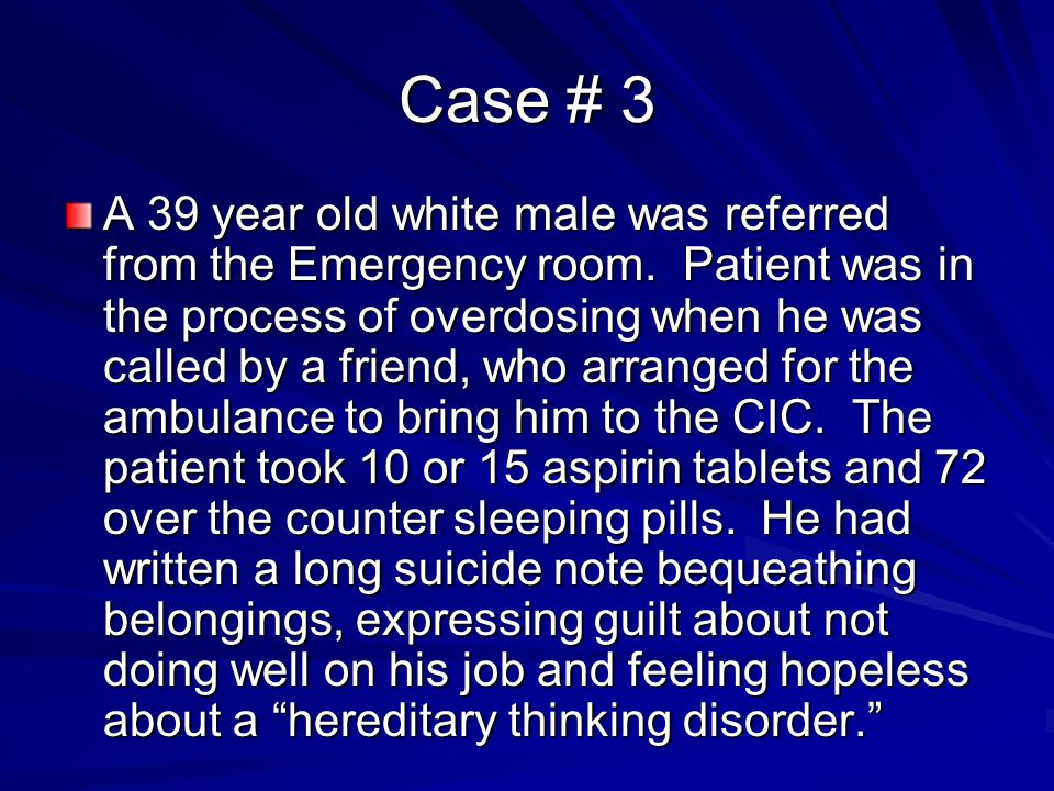 Case # 3 A 39 year old white male was referred from the Emergency room. Patient was in the process of overdosing when he was called by a friend, who a