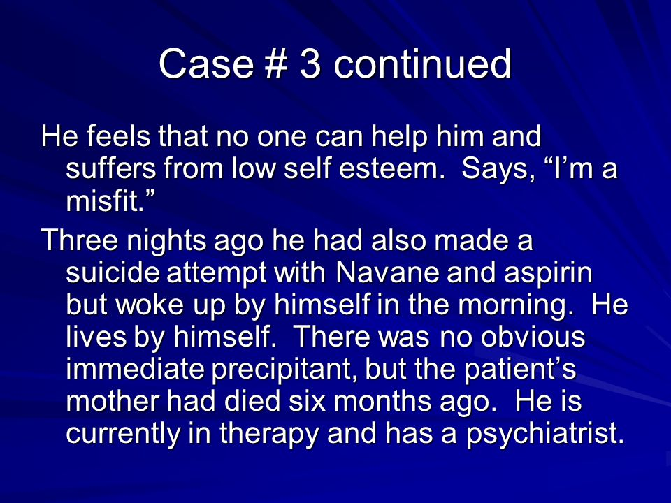 "Case # 3 continued He feels that no one can help him and suffers from low self esteem. Says, ""I'm a misfit."" Three nights ago he had also made a suici"