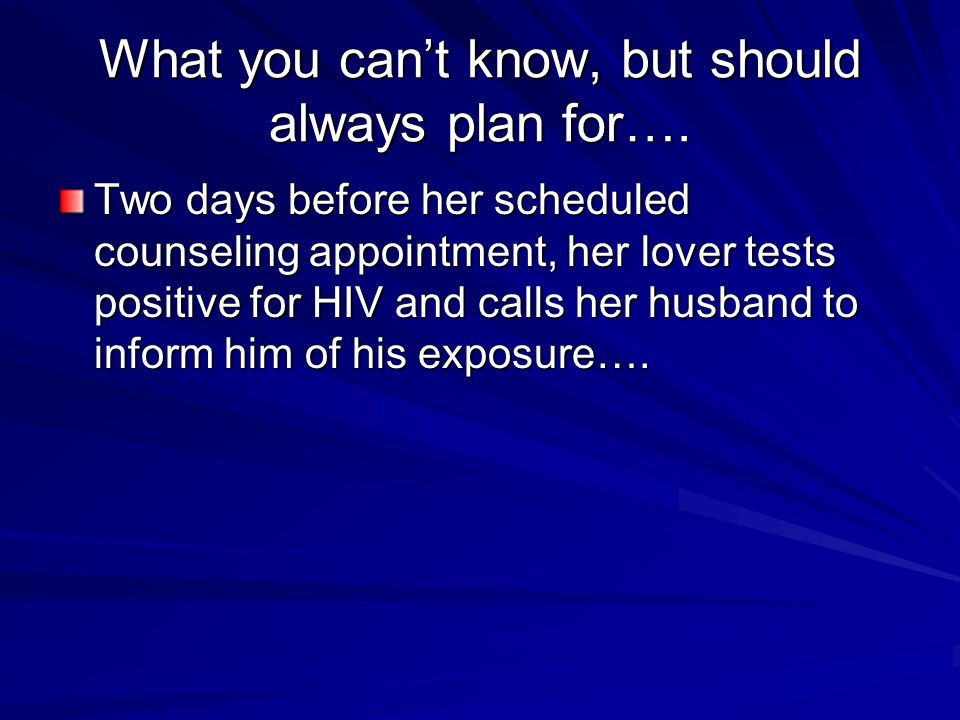 What you can't know, but should always plan for…. Two days before her scheduled counseling appointment, her lover tests positive for HIV and calls her