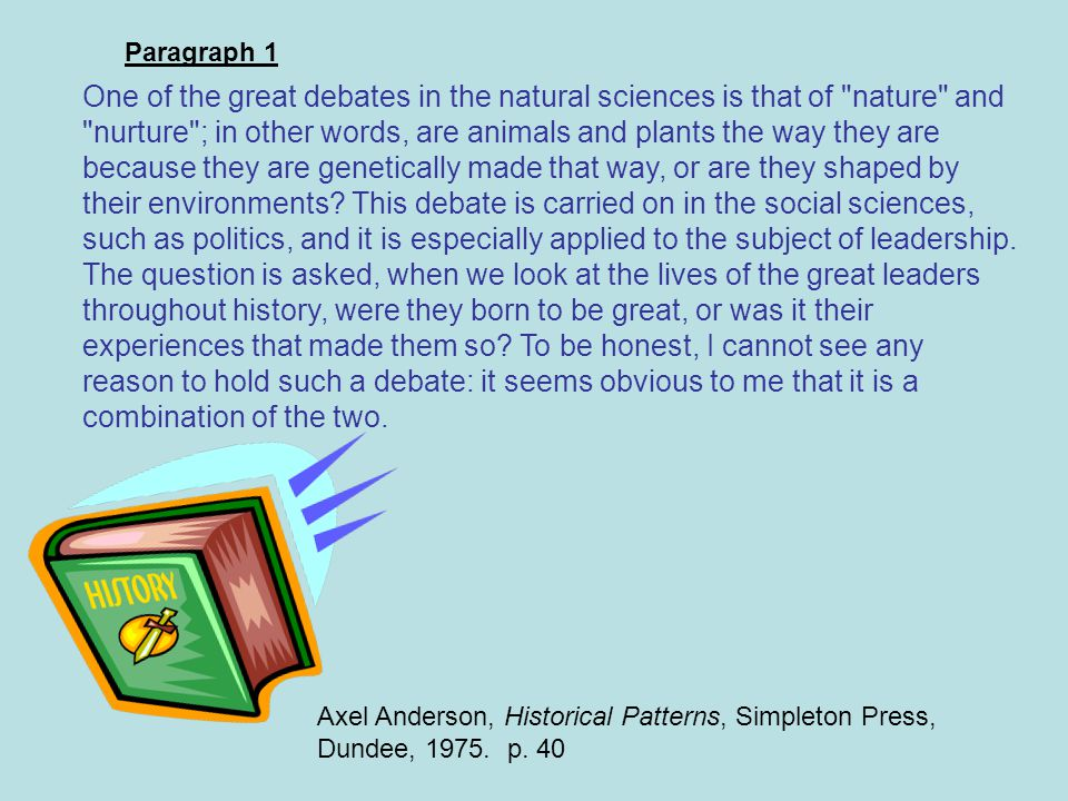 Main ideas One of the great debates in the natural sciences is that of nature and nurture ; in other words, are animals and plants the way they are because they are genetically made that way, or are they shaped by their environments.