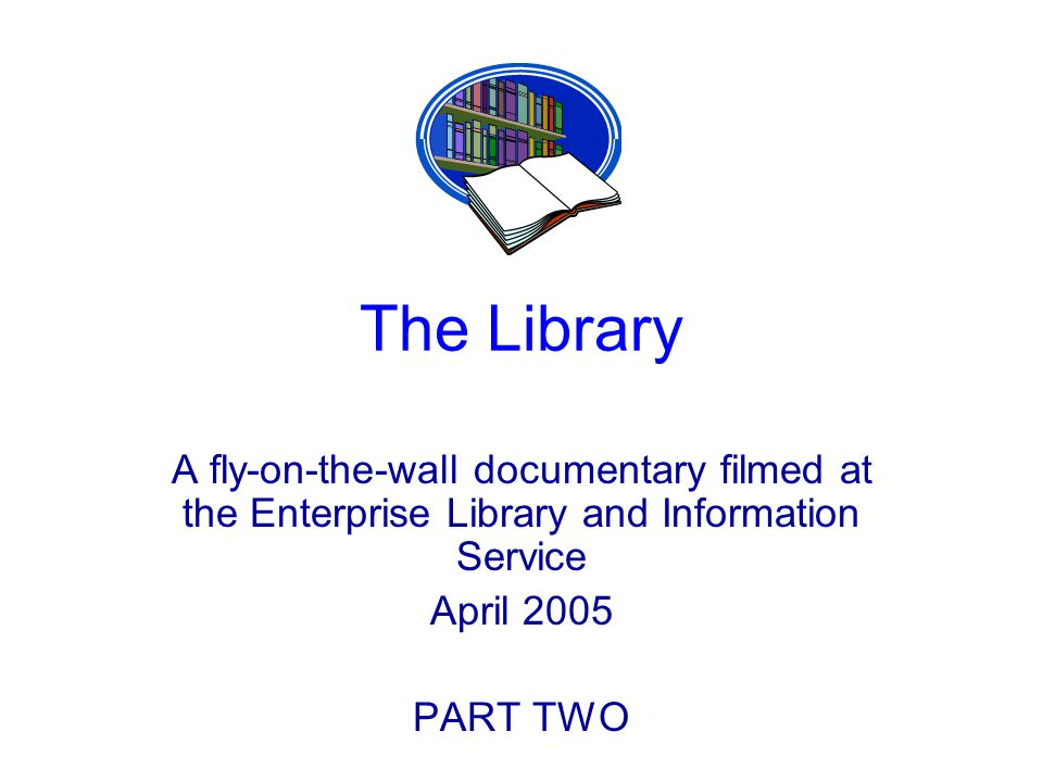 The Library A fly-on-the-wall documentary filmed at the Enterprise Library and Information Service April 2005 PART TWO