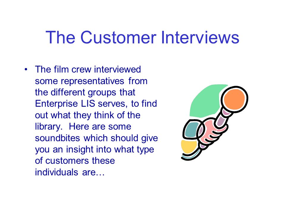 The Customer Interviews The film crew interviewed some representatives from the different groups that Enterprise LIS serves, to find out what they think of the library.
