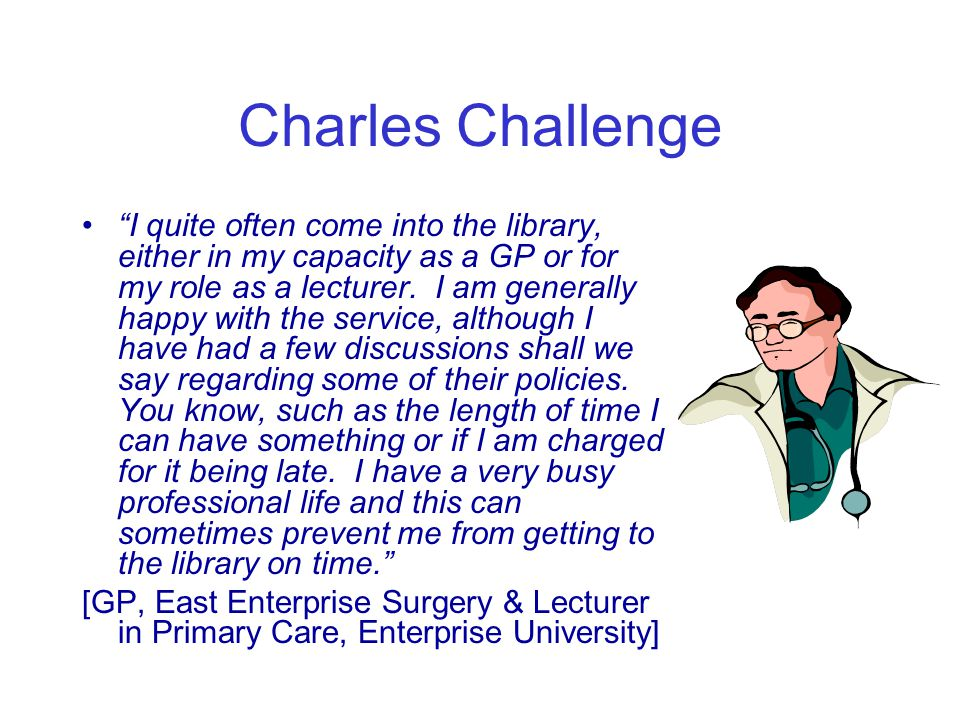 """Charles Challenge """"I quite often come into the library, either in my capacity as a GP or for my role as a lecturer. I am generally happy with the serv"""