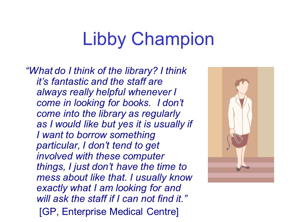 Libby Champion What do I think of the library.