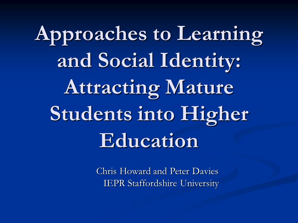 Approaches to Learning and Social Identity: Attracting Mature Students into Higher Education Chris Howard and Peter Davies Chris Howard and Peter Davies IEPR Staffordshire University IEPR Staffordshire University