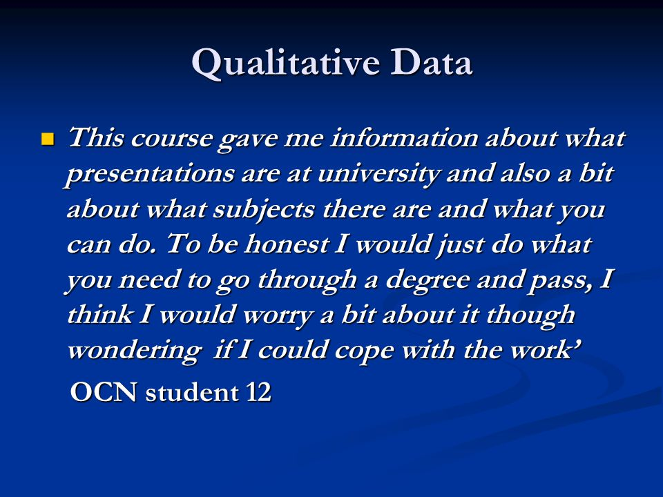 Qualitative Data This course gave me information about what presentations are at university and also a bit about what subjects there are and what you can do.